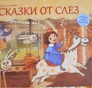 Мария Кутовая «Сказки от слёз». Как договориться с ребёнком? Детская сказкотерапия – верный друг и помощник